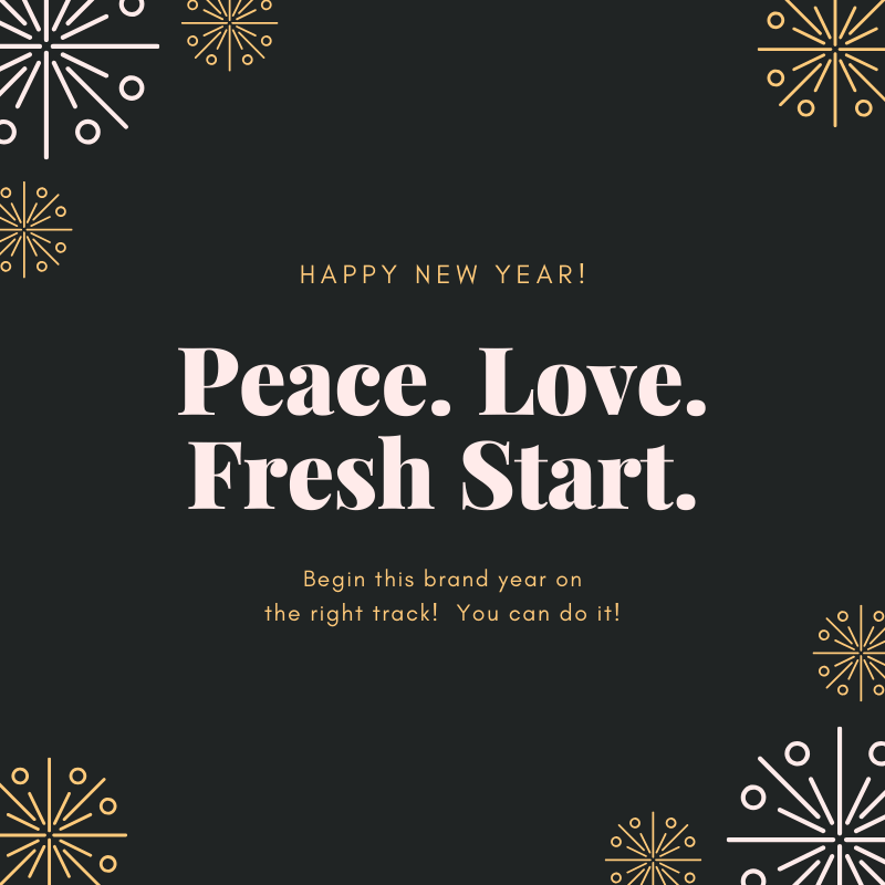 Happy New Year! Peace. Love. Fresh Start. Begin this brand new year on the right track! You can do it!
